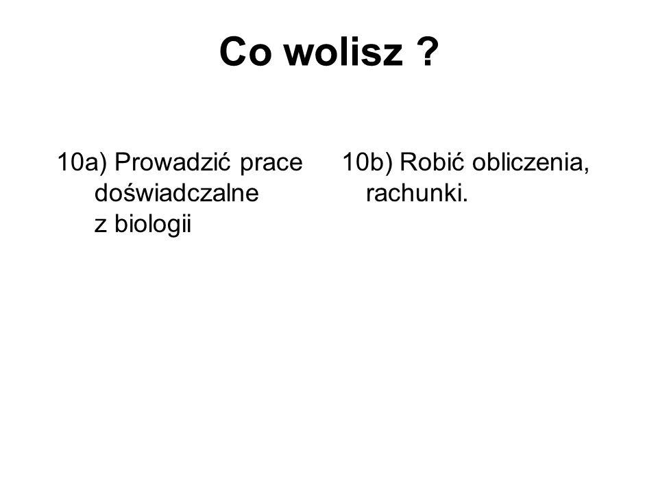 Co wolisz 10a) Prowadzić prace doświadczalne z biologii