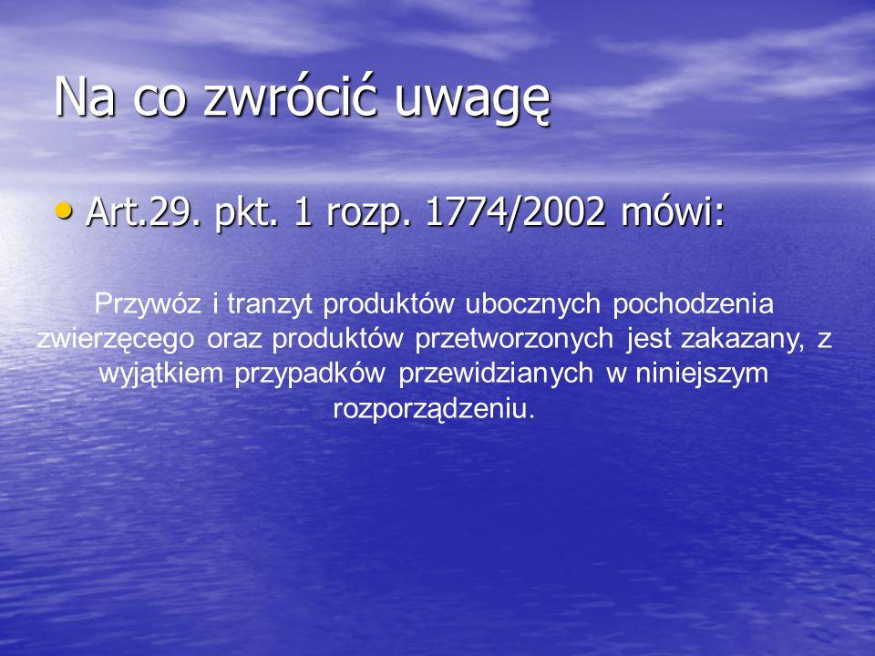 Na co zwrócić uwagę Art.29. pkt. 1 rozp. 1774/2002 mówi: