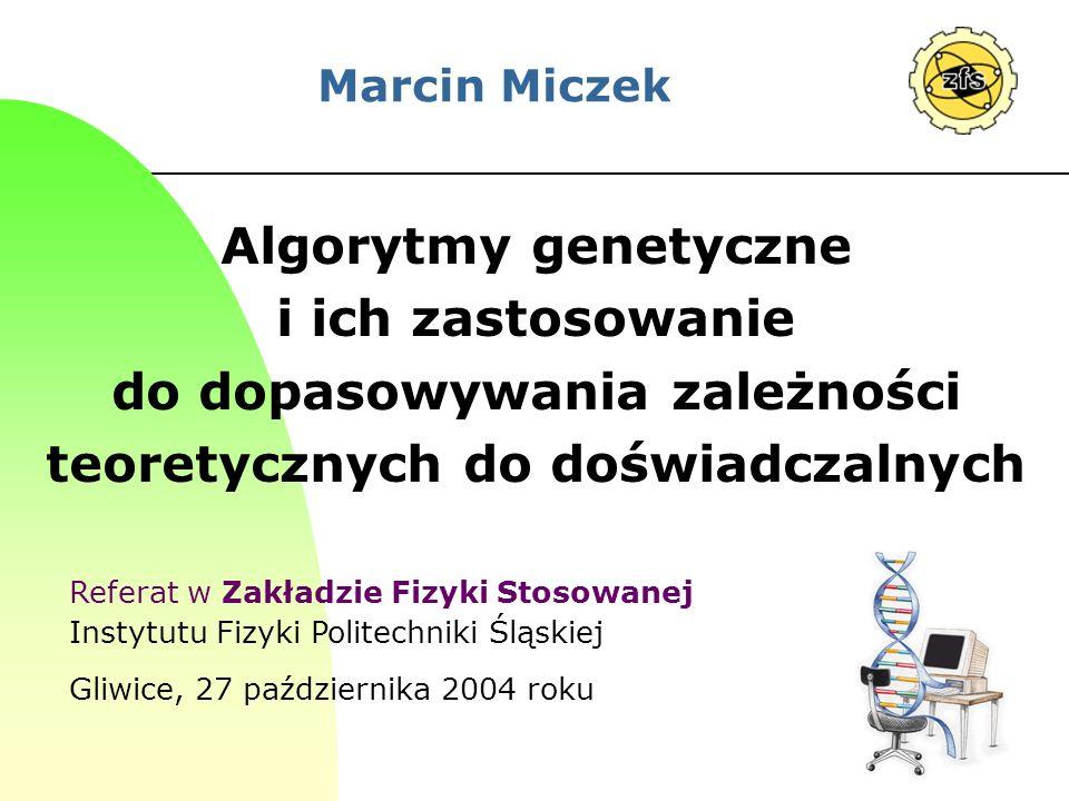 Marcin MiczekAlgorytmy genetyczne i ich zastosowanie do dopasowywania zależności teoretycznych do doświadczalnych.