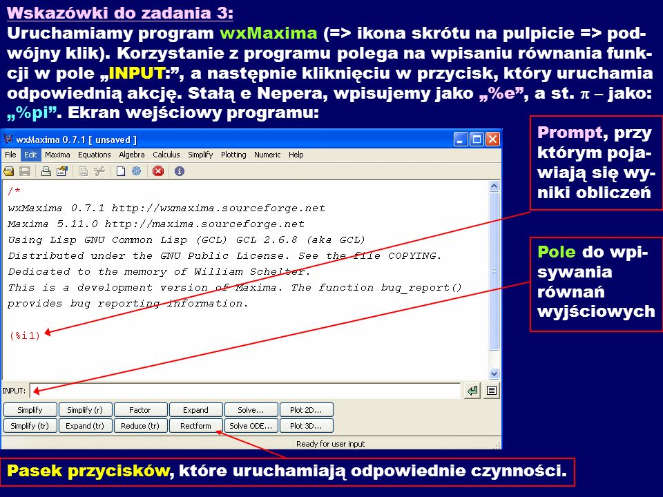 """Wskazówki do zadania 3: Uruchamiamy program wxMaxima (=> ikona skrótu na pulpicie => pod- wójny klik). Korzystanie z programu polega na wpisaniu równania funk-cji w pole """"INPUT: , a następnie kliknięciu w przycisk, który uruchamia odpowiednią akcję. Stałą e Nepera, wpisujemy jako """"%e , a st. p – jako: """"%pi . Ekran wejściowy programu: Prompt, przy którym poja- wiają się wy- niki obliczeń"""