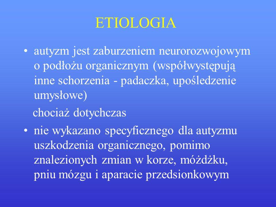 ETIOLOGIA autyzm jest zaburzeniem neurorozwojowym o podłożu organicznym (współwystępują inne schorzenia - padaczka, upośledzenie umysłowe)