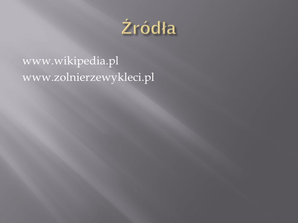 Źródła www.wikipedia.pl www.zolnierzewykleci.pl