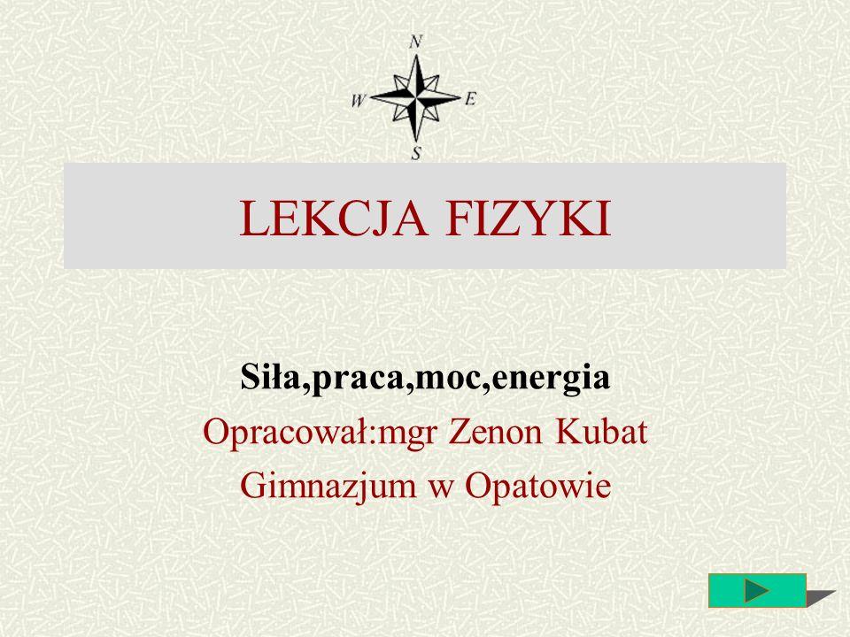 Siła,praca,moc,energia Opracował:mgr Zenon Kubat Gimnazjum w Opatowie