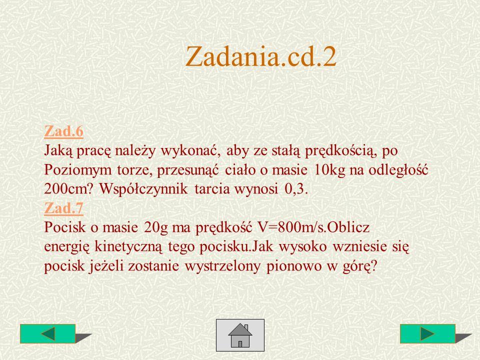 Zadania.cd.2 Zad.6. Jaką pracę należy wykonać, aby ze stałą prędkością, po. Poziomym torze, przesunąć ciało o masie 10kg na odległość.