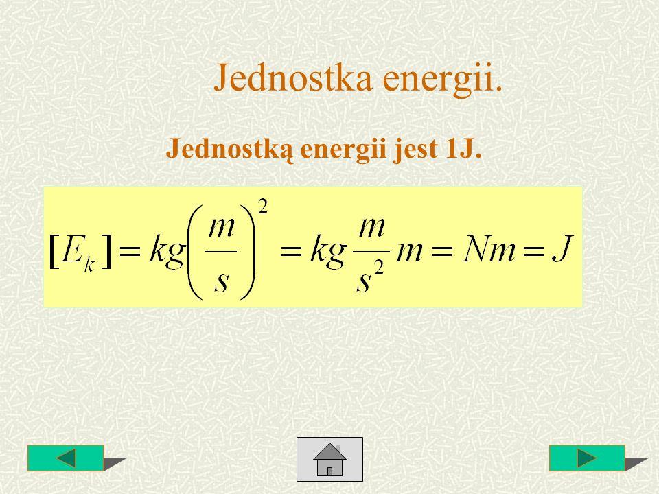 Jednostka energii. Jednostką energii jest 1J.