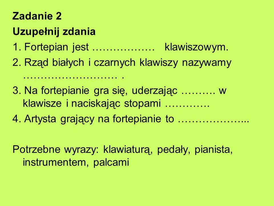 Zadanie 2 Uzupełnij zdania. 1. Fortepian jest ……………… klawiszowym. 2. Rząd białych i czarnych klawiszy nazywamy ……………………… .