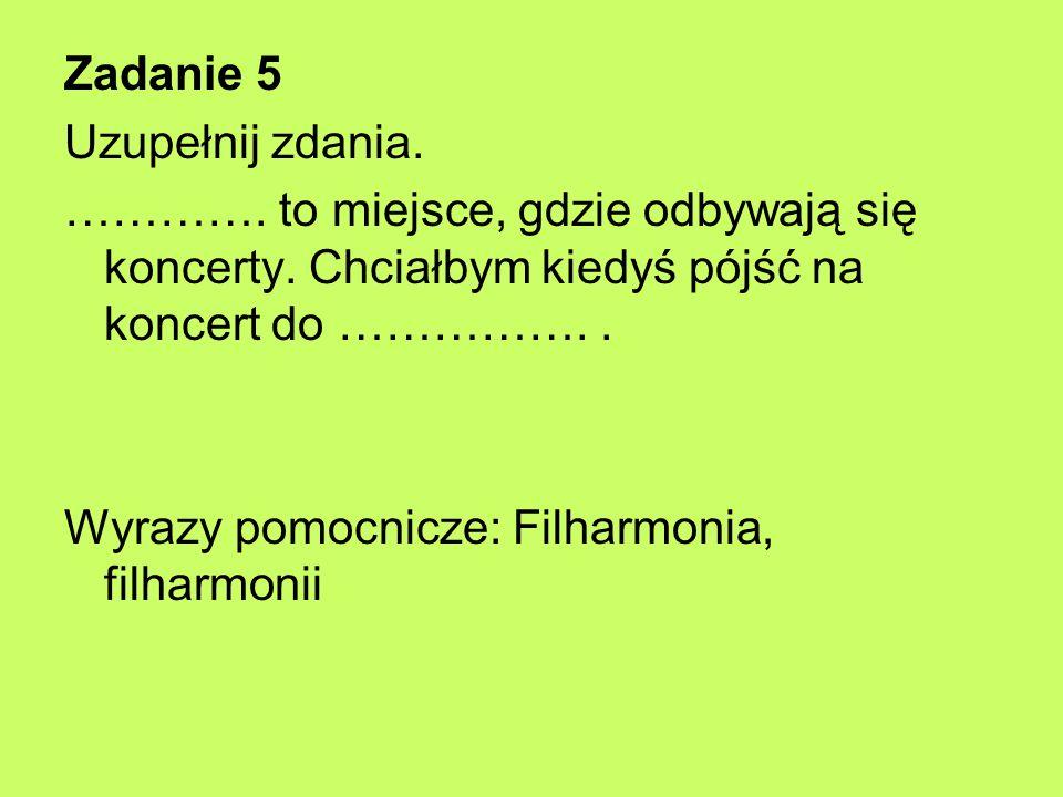 Zadanie 5 Uzupełnij zdania. …………. to miejsce, gdzie odbywają się koncerty. Chciałbym kiedyś pójść na koncert do ……………. .