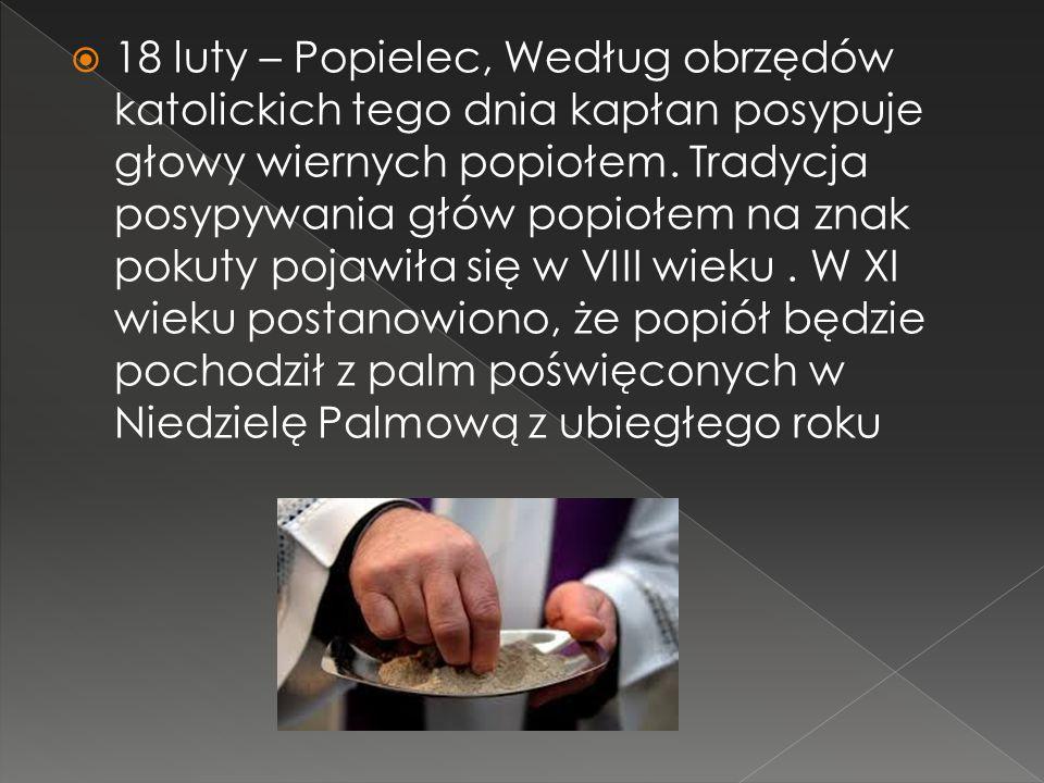 18 luty – Popielec, Według obrzędów katolickich tego dnia kapłan posypuje głowy wiernych popiołem.