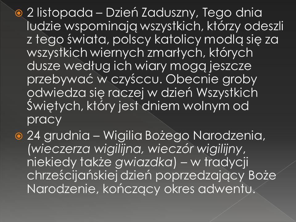 2 listopada – Dzień Zaduszny, Tego dnia ludzie wspominają wszystkich, którzy odeszli z tego świata, polscy katolicy modlą się za wszystkich wiernych zmarłych, których dusze według ich wiary mogą jeszcze przebywać w czyśccu. Obecnie groby odwiedza się raczej w dzień Wszystkich Świętych, który jest dniem wolnym od pracy