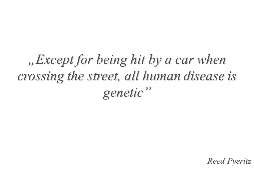 """Except for being hit by a car when crossing the street, all human disease is genetic"