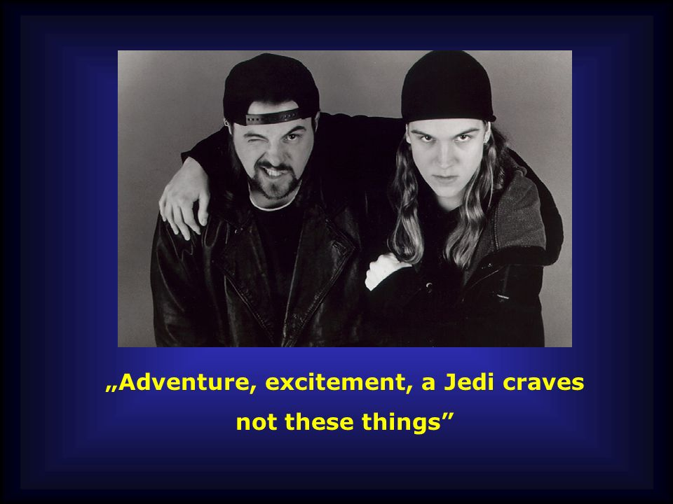"""Adventure, excitement, a Jedi craves"