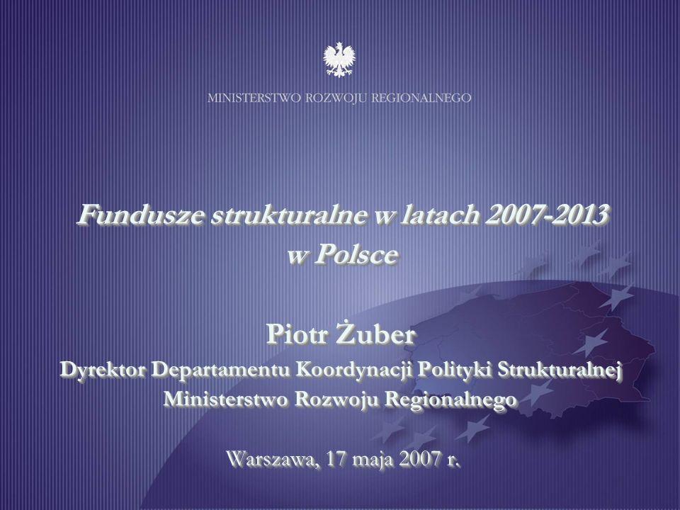 Fundusze strukturalne w latach 2007-2013 w Polsce Piotr Żuber Dyrektor Departamentu Koordynacji Polityki Strukturalnej Ministerstwo Rozwoju Regionalnego Warszawa, 17 maja 2007 r.
