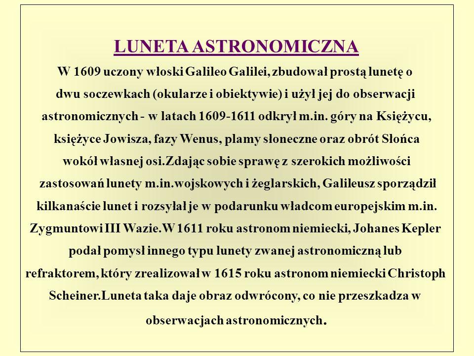LUNETA ASTRONOMICZNAW 1609 uczony włoski Galileo Galilei, zbudował prostą lunetę o. dwu soczewkach (okularze i obiektywie) i użył jej do obserwacji.