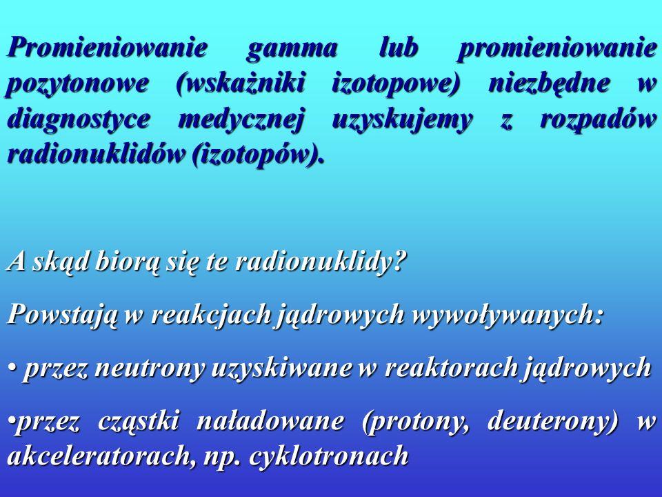 Promieniowanie gamma lub promieniowanie pozytonowe (wskażniki izotopowe) niezbędne w diagnostyce medycznej uzyskujemy z rozpadów radionuklidów (izotopów).