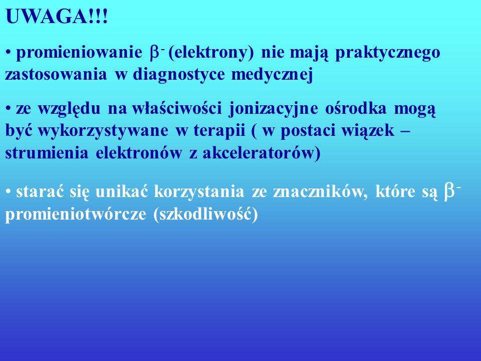 UWAGA!!! promieniowanie - (elektrony) nie mają praktycznego zastosowania w diagnostyce medycznej.
