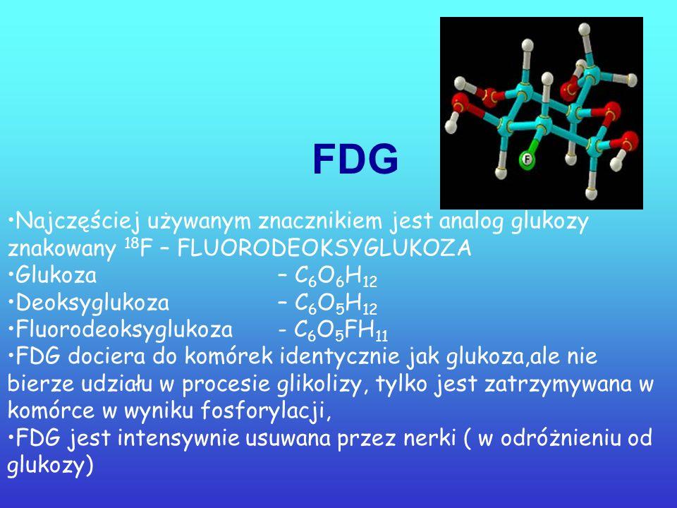 FDG Najczęściej używanym znacznikiem jest analog glukozy znakowany 18F – FLUORODEOKSYGLUKOZA. Glukoza – C6O6H12.