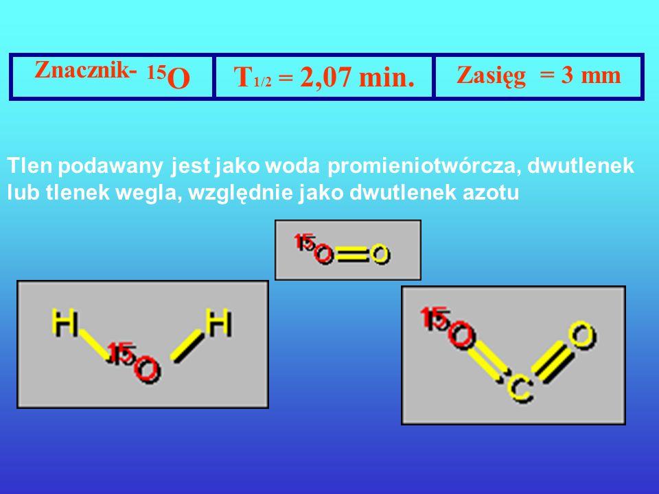 Znacznik- 15O T1/2 = 2,07 min. Zasięg = 3 mm