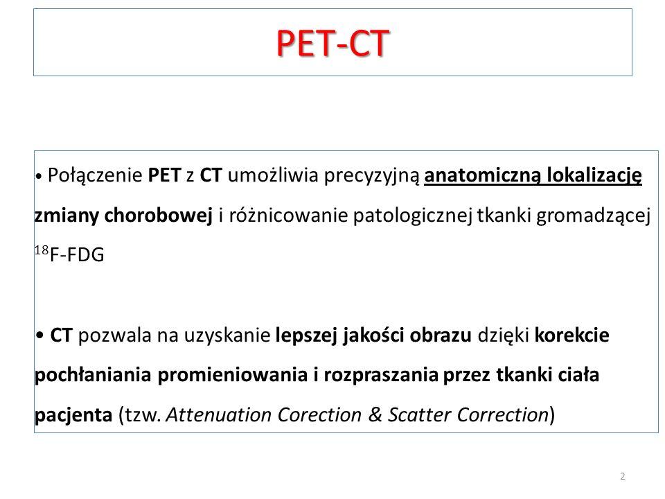 PET-CT Połączenie PET z CT umożliwia precyzyjną anatomiczną lokalizację zmiany chorobowej i różnicowanie patologicznej tkanki gromadzącej 18F-FDG.
