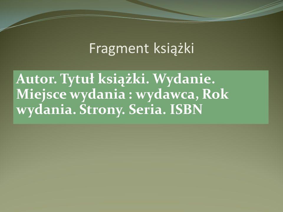 Fragment książki Autor. Tytuł książki. Wydanie. Miejsce wydania : wydawca, Rok wydania.