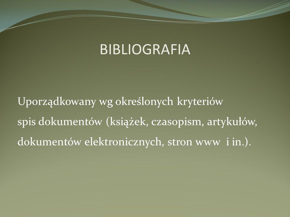 BIBLIOGRAFIA Uporządkowany wg określonych kryteriów spis dokumentów (książek, czasopism, artykułów, dokumentów elektronicznych, stron www i in.).