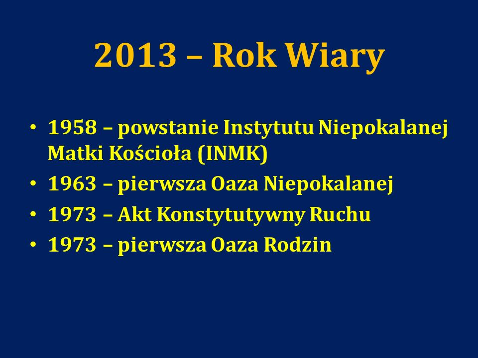 2013 – Rok Wiary1958 – powstanie Instytutu Niepokalanej Matki Kościoła (INMK) 1963 – pierwsza Oaza Niepokalanej.