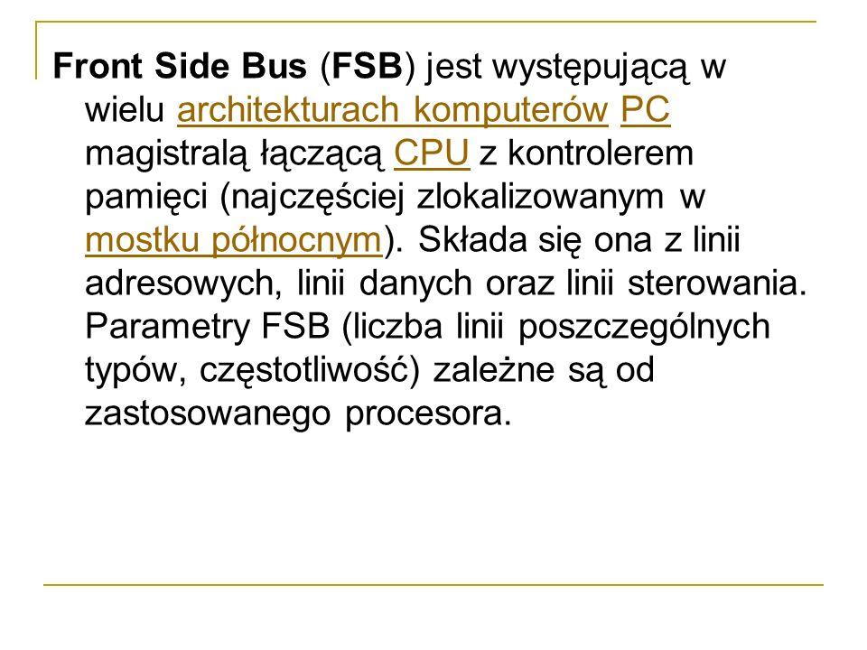 Front Side Bus (FSB) jest występującą w wielu architekturach komputerów PC magistralą łączącą CPU z kontrolerem pamięci (najczęściej zlokalizowanym w mostku północnym).