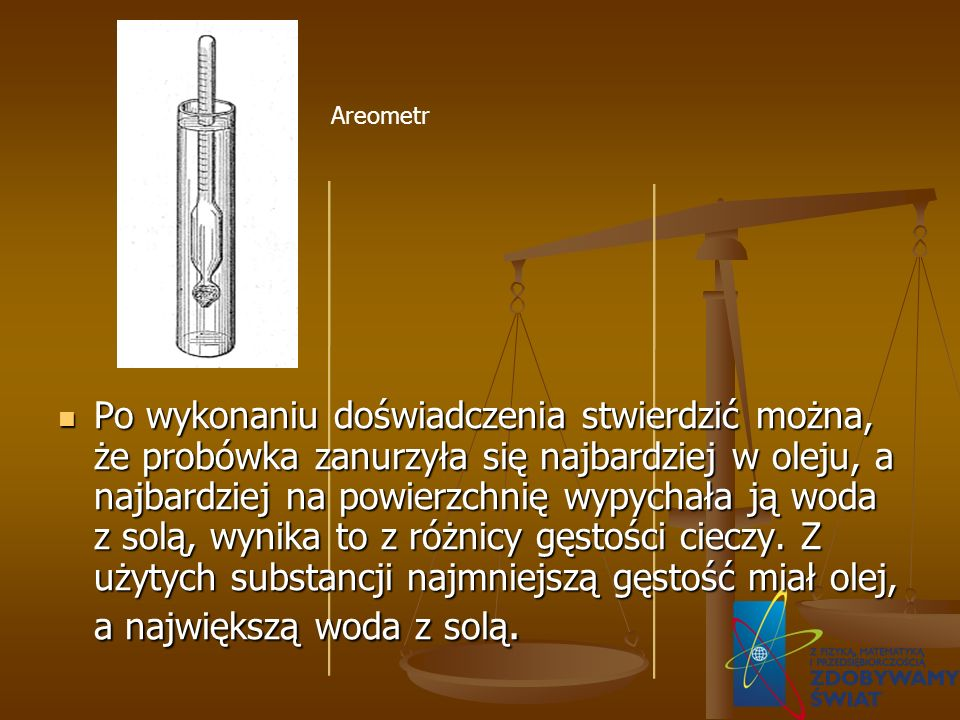 Po wykonaniu doświadczenia stwierdzić można, że probówka zanurzyła się najbardziej w oleju, a najbardziej na powierzchnię wypychała ją woda z solą, wynika to z różnicy gęstości cieczy. Z użytych substancji najmniejszą gęstość miał olej, a największą woda z solą.