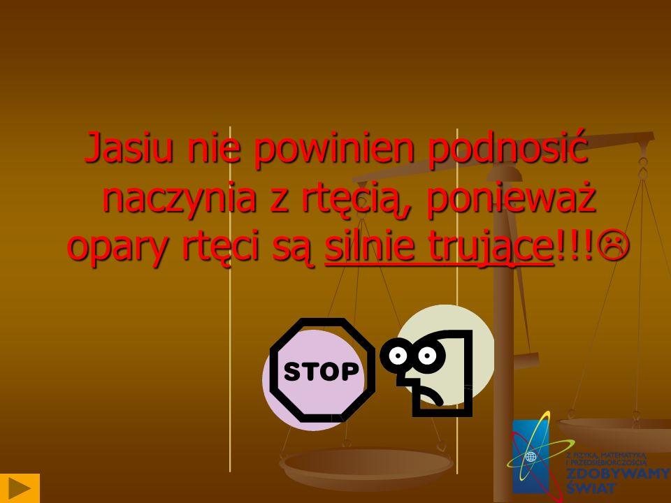 Jasiu nie powinien podnosić naczynia z rtęcią, ponieważ opary rtęci są silnie trujące!!!