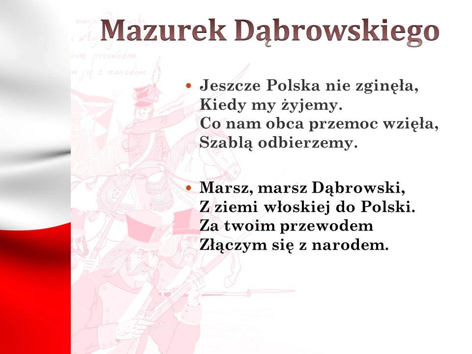 Mazurek Dąbrowskiego Jeszcze Polska nie zginęła, Kiedy my żyjemy. Co nam obca przemoc wzięła, Szablą odbierzemy.