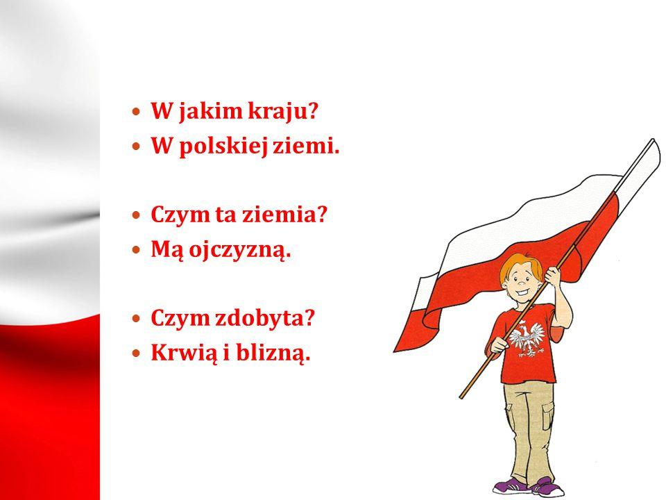 W jakim kraju W polskiej ziemi. Czym ta ziemia Mą ojczyzną. Czym zdobyta Krwią i blizną.