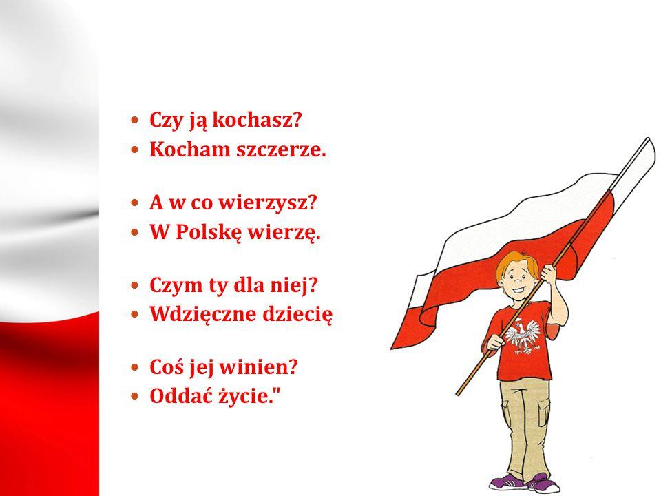 Czy ją kochasz Kocham szczerze. A w co wierzysz W Polskę wierzę. Czym ty dla niej Wdzięczne dziecię.