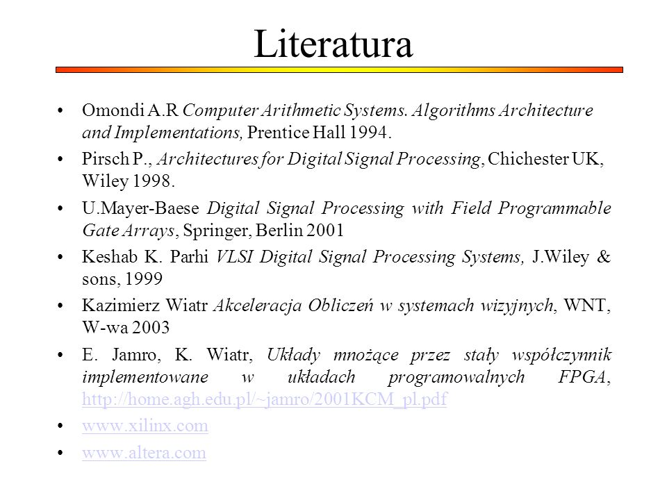 Literatura Omondi A.R Computer Arithmetic Systems. Algorithms Architecture and Implementations, Prentice Hall 1994.