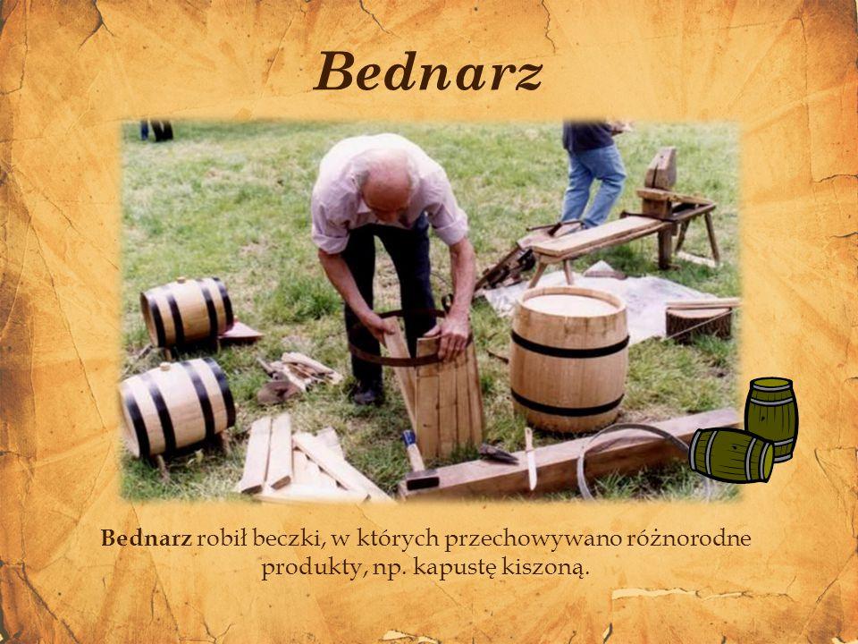 Bednarz Bednarz robił beczki, w których przechowywano różnorodne produkty, np. kapustę kiszoną.