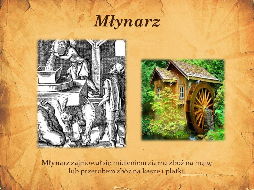 Młynarz Młynarz zajmował się mieleniem ziarna zbóż na mąkę lub przerobem zbóż na kasze i płatki.