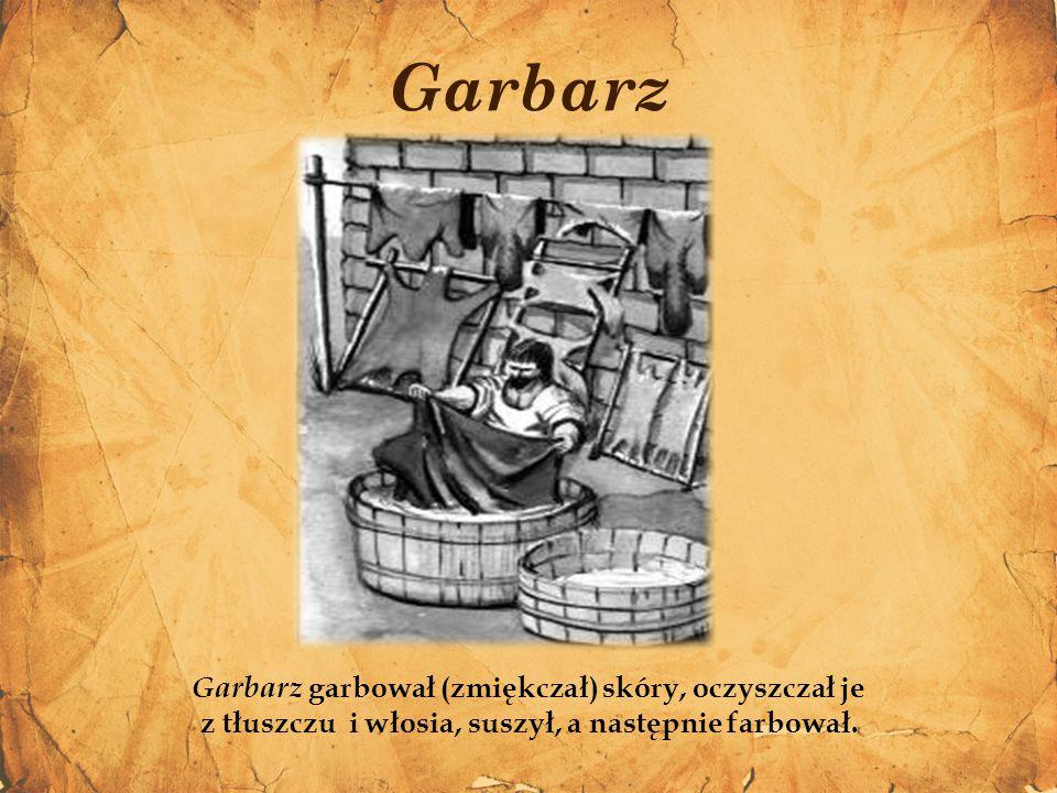 Garbarz Garbarz garbował (zmiękczał) skóry, oczyszczał je