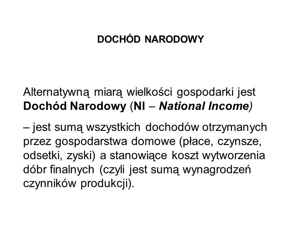 DOCHÓD NARODOWYAlternatywną miarą wielkości gospodarki jest Dochód Narodowy (NI – National Income)