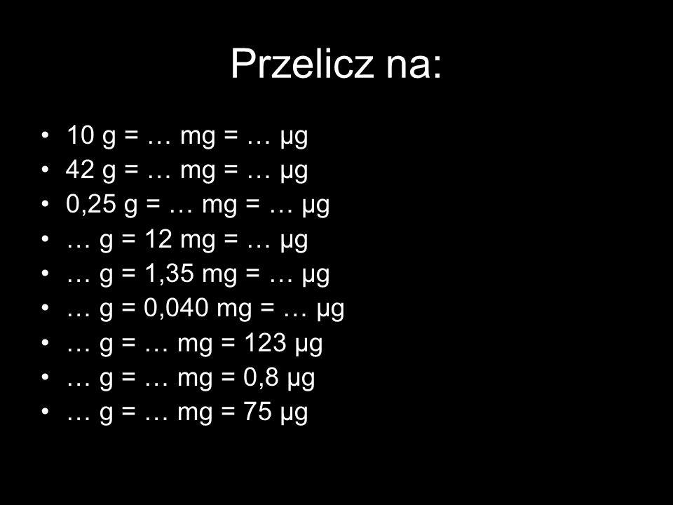 Przelicz na: 10 g = … mg = … μg 42 g = … mg = … μg