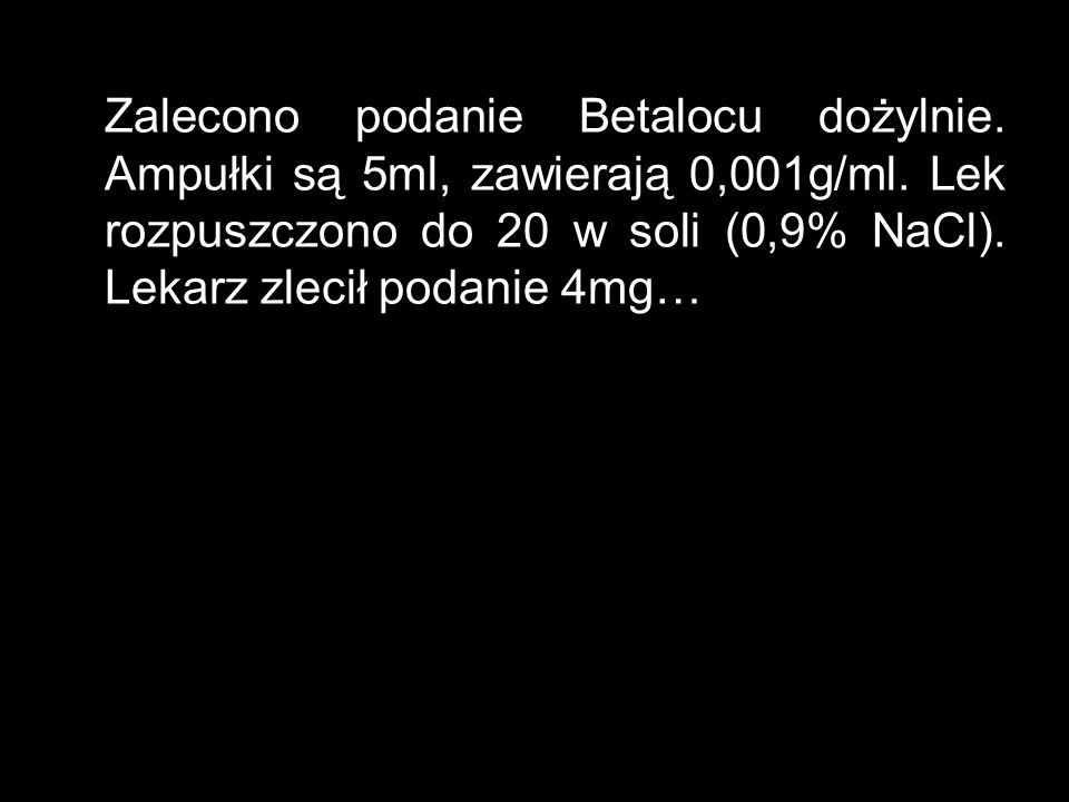 Zalecono podanie Betalocu dożylnie.Ampułki są 5ml, zawierają 0,001g/ml.
