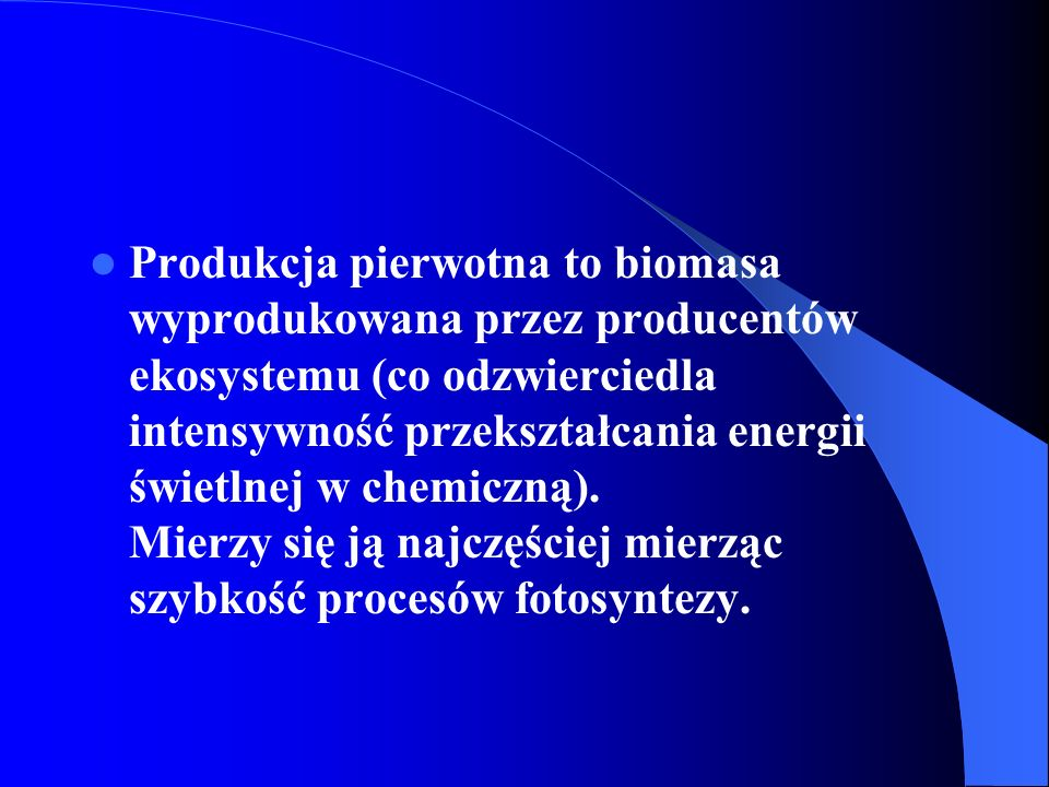 Produkcja pierwotna to biomasa wyprodukowana przez producentów ekosystemu (co odzwierciedla intensywność przekształcania energii świetlnej w chemiczną).