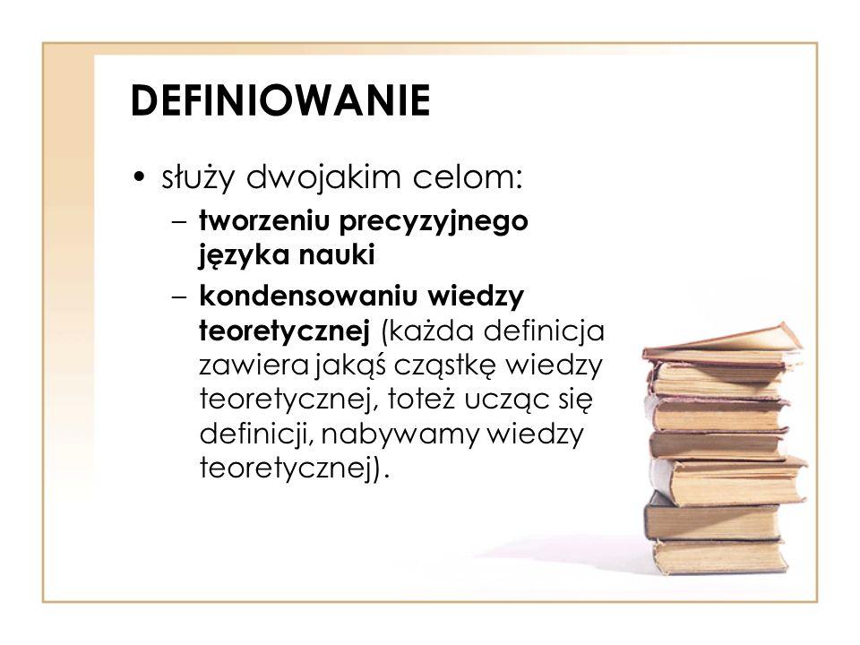 DEFINIOWANIE służy dwojakim celom: tworzeniu precyzyjnego języka nauki