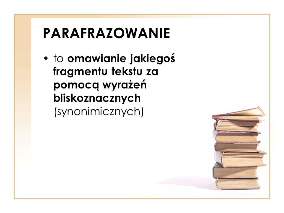 PARAFRAZOWANIE to omawianie jakiegoś fragmentu tekstu za pomocą wyrażeń bliskoznacznych (synonimicznych)