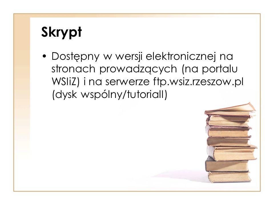 Skrypt Dostępny w wersji elektronicznej na stronach prowadzących (na portalu WSIiZ) i na serwerze ftp.wsiz.rzeszow.pl (dysk wspólny/tutorialI)
