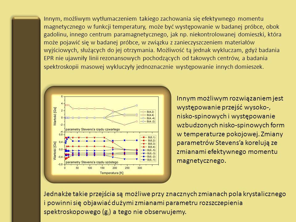 Innym, możliwym wytłumaczeniem takiego zachowania się efektywnego momentu magnetycznego w funkcji temperatury, może być występowanie w badanej próbce, obok gadolinu, innego centrum paramagnetycznego, jak np. niekontrolowanej domieszki, która może pojawić się w badanej próbce, w związku z zanieczyszczeniem materiałów wyjściowych, służących do jej otrzymania. Możliwość tą jednak wykluczam, gdyż badania EPR nie ujawniły linii rezonansowych pochodzących od takowych centrów, a badania spektroskopii masowej wykluczyły jednoznacznie występowanie innych domieszek.