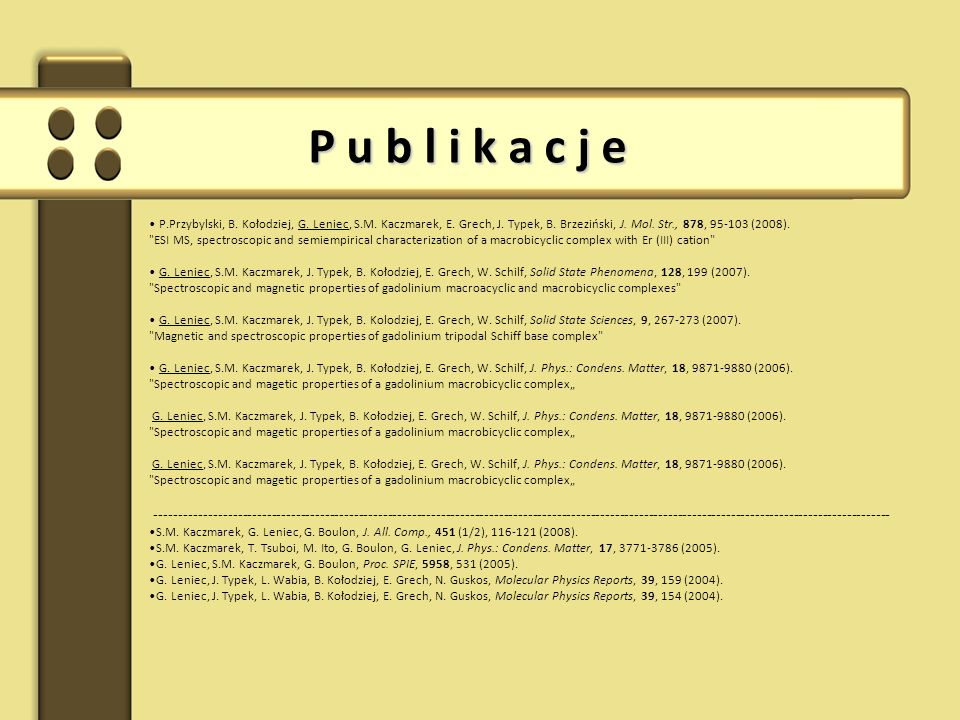 P u b l i k a c j e P.Przybylski, B. Kołodziej, G. Leniec, S.M. Kaczmarek, E. Grech, J. Typek, B. Brzeziński, J. Mol. Str., 878, 95-103 (2008).