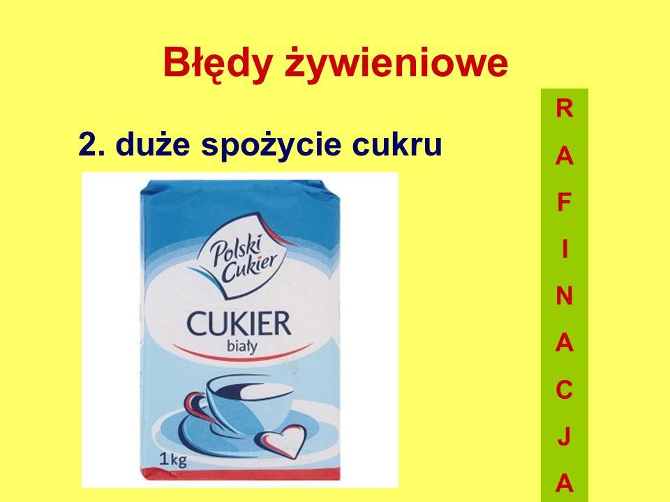 Błędy żywieniowe R A F I N C J 2. duże spożycie cukru