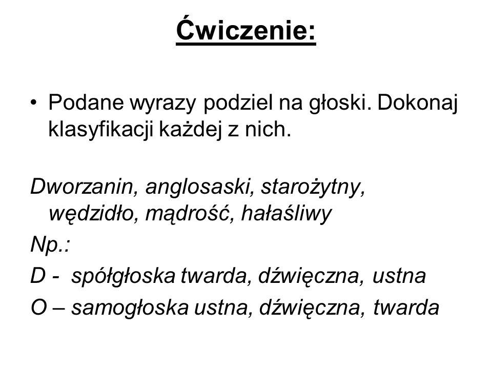 Ćwiczenie:Podane wyrazy podziel na głoski. Dokonaj klasyfikacji każdej z nich. Dworzanin, anglosaski, starożytny, wędzidło, mądrość, hałaśliwy.