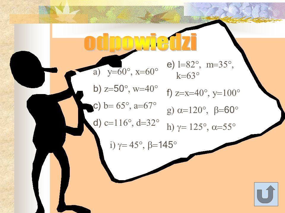 odpowiedzi e) l=82°, m=35°, k=63° y=60°, x=60° f) z=x=40°, y=100°