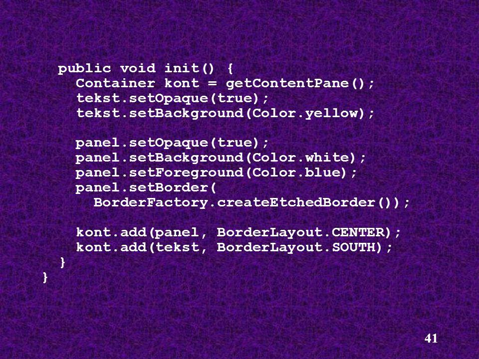 public void init() {Container kont = getContentPane(); tekst.setOpaque(true); tekst.setBackground(Color.yellow);