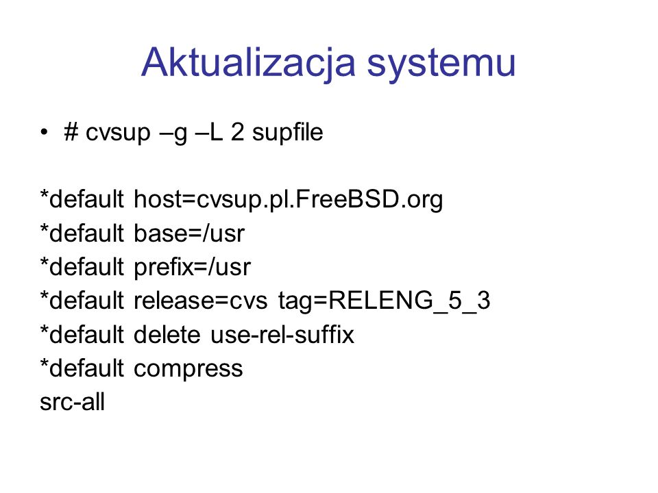Aktualizacja systemu # cvsup –g –L 2 supfile
