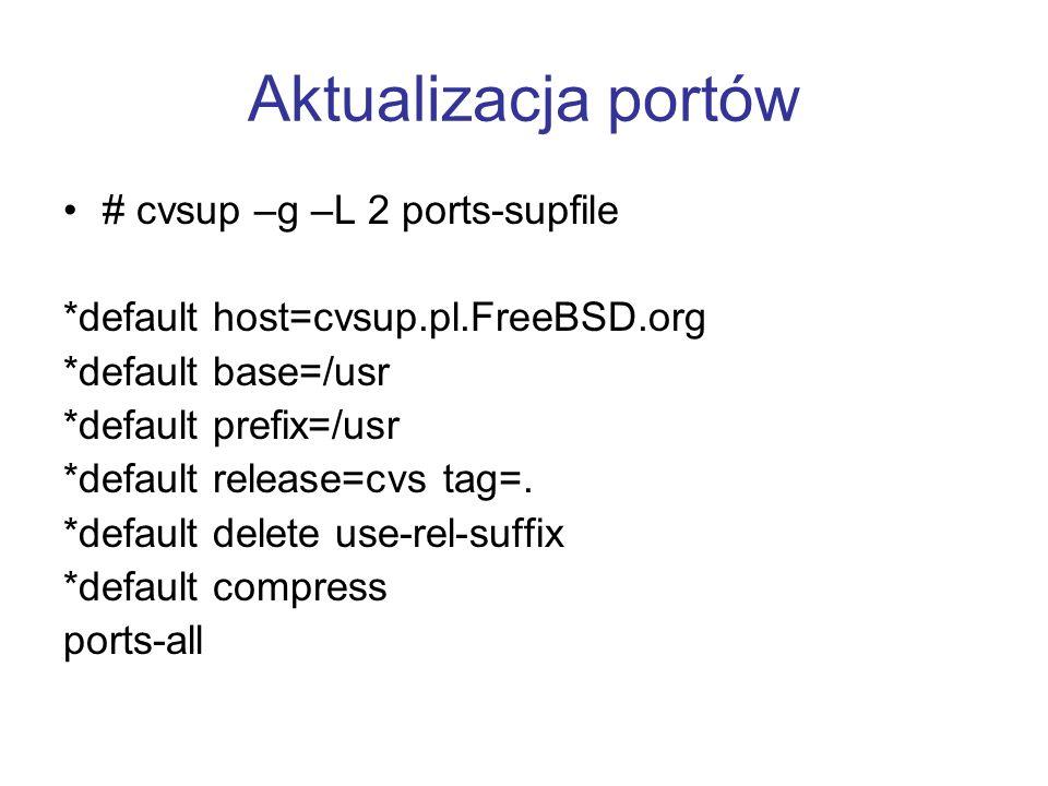 Aktualizacja portów # cvsup –g –L 2 ports-supfile